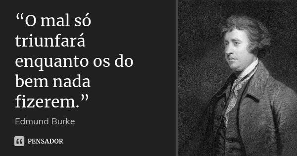 """""""O mal só triunfará enquanto os do bem nada fizerem.""""... Frase de Edmund Burke."""