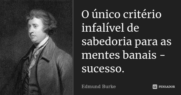 O único critério infalível de sabedoria para as mentes banais - sucesso.... Frase de Edmund Burke.