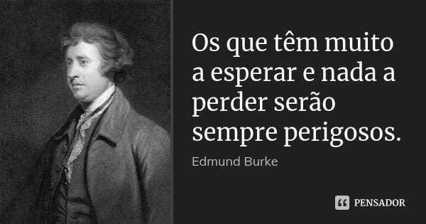 Os que têm muito a esperar e nada a perder serão sempre perigosos.... Frase de Edmund Burke.
