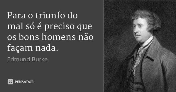 Para o triunfo do mal só é preciso que os bons homens não façam nada.... Frase de Edmund Burke.