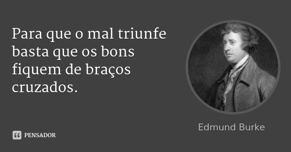 Para que o mal triunfe basta que os bons fiquem de braços cruzados.... Frase de Edmund Burke.