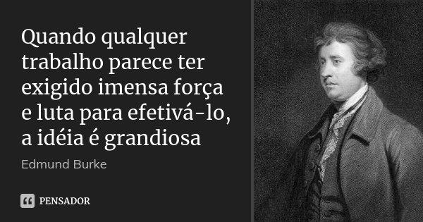 Quando qualquer trabalho parece ter exigido imensa força e luta para efetivá-lo, a idéia é grandiosa... Frase de Edmund Burke.