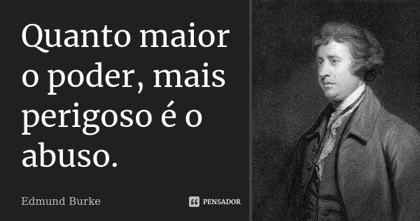Quanto maior o poder, mais perigoso é o abuso.... Frase de Edmund Burke.
