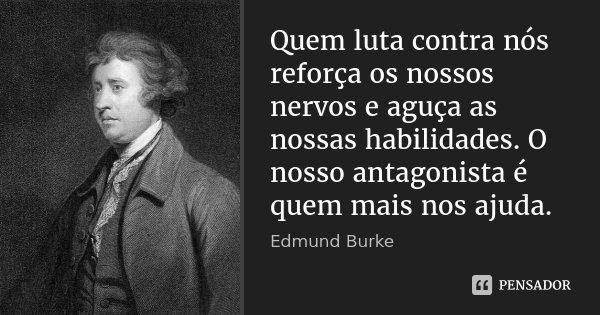 Quem luta contra nós reforça os nossos nervos e aguça as nossas habilidades. O nosso antagonista é quem mais nos ajuda.... Frase de Edmund Burke.