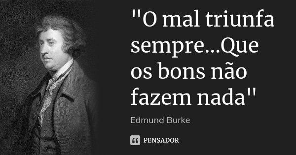 """""""O mal triunfa sempre...Que os bons não fazem nada""""... Frase de Edmund Burke."""
