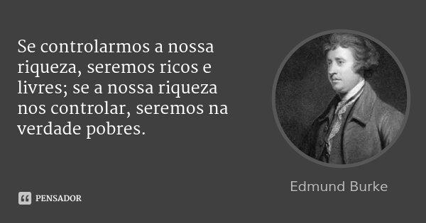 Se controlarmos a nossa riqueza, seremos ricos e livres; se a nossa riqueza nos controlar, seremos na verdade pobres.... Frase de Edmund Burke.