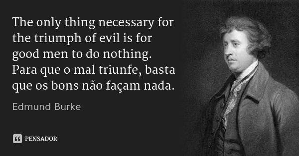 The only thing necessary for the triumph of evil is for good men to do nothing. Para que o mal triunfe, basta que os bons não façam nada.... Frase de Edmund Burke.