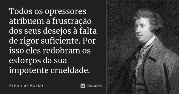 Todos os opressores... atribuem a frustração dos seus desejos à falta de rigor suficiente. Por isso eles redobram os esforços da sua impotente crueldade.... Frase de Edmund Burke.