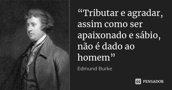 """""""Tributar e agradar, assim como ser apaixonado e sábio, não é dado ao homem""""... Frase de Edmund Burke."""