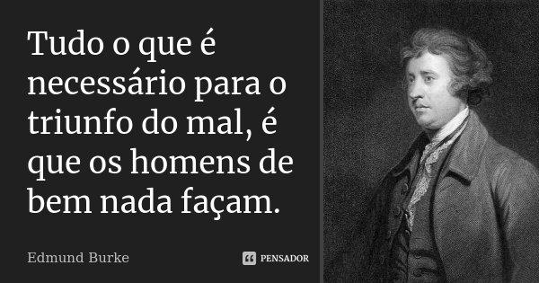 Tudo o que é necessário para o triunfo do mal, é que os homens de bem nada façam.... Frase de Edmund Burke.