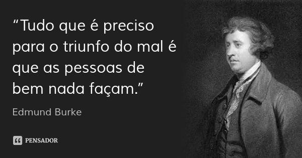 """""""Tudo que é preciso para o triunfo do mal é que as pessoas de bem nada façam.""""... Frase de Edmund Burke."""
