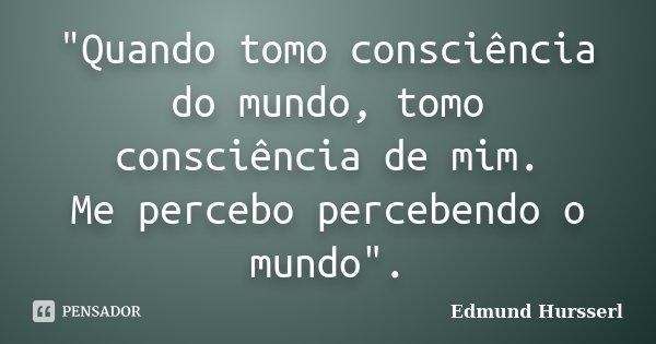 """""""Quando tomo consciência do mundo, tomo consciência de mim. Me percebo percebendo o mundo"""".... Frase de Edmund Hursserl."""