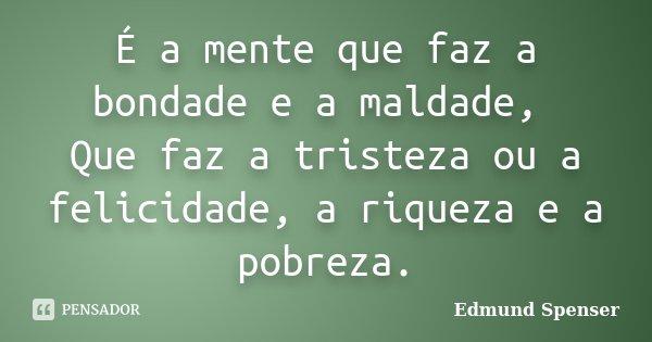 É a mente que faz a bondade e a maldade, Que faz a tristeza ou a felicidade, a riqueza e a pobreza.... Frase de Edmund Spenser.