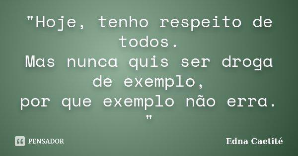 """""""Hoje, tenho respeito de todos. Mas nunca quis ser droga de exemplo, por que exemplo não erra. """"... Frase de Edna Caetité."""