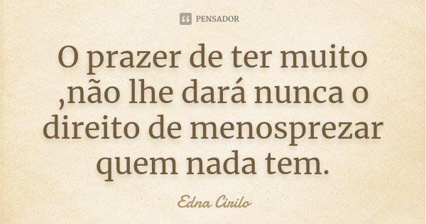 O prazer de ter muito ,não lhe dará nunca o direito de menosprezar quem nada tem.... Frase de Edna Cirilo.