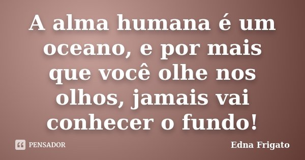A alma humana é um oceano, e por mais que você olhe nos olhos, jamais vai conhecer o fundo!... Frase de Edna Frigato.