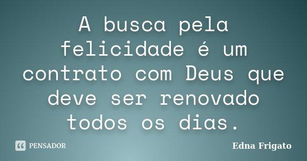A busca pela felicidade é um contrato com Deus que deve ser renovado todos os dias.... Frase de Edna Frigato.