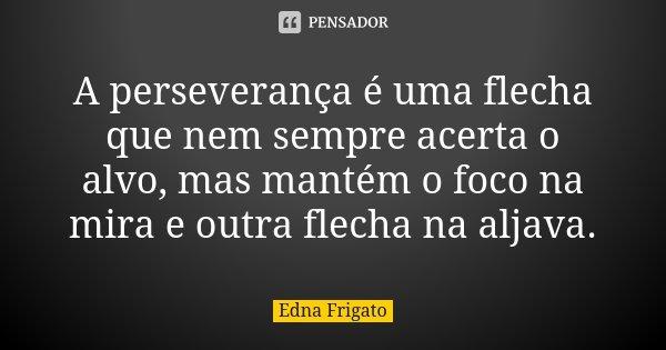 A perseverança é uma flecha que nem sempre acerta o alvo, mas mantém o foco na mira e outra flecha na aljava.... Frase de Edna Frigato.