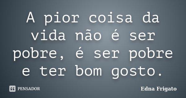 A pior coisa da vida não é ser pobre, é ser pobre e ter bom gosto.... Frase de Edna Frigato.