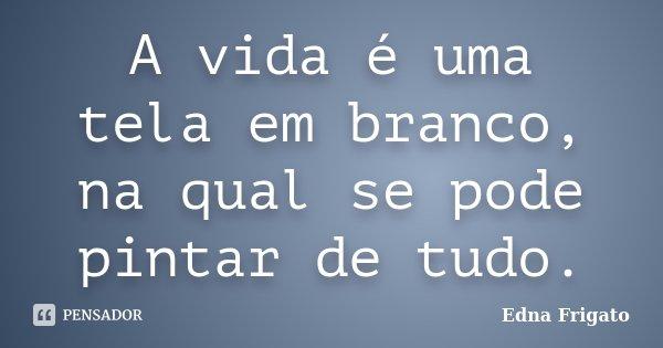 A vida é uma tela em branco, na qual se pode pintar de tudo.... Frase de Edna Frigato.