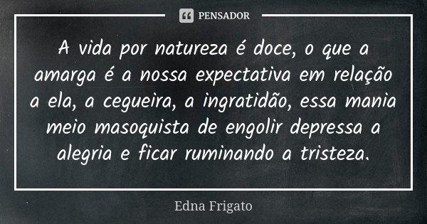A vida por natureza é doce, o que a amarga é a nossa expectativa em relação a ela, a cegueira, a ingratidão, essa mania meio masoquista de engolir depressa a al... Frase de Edna Frigato.