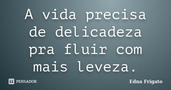 A vida precisa de delicadeza pra fluir com mais leveza.... Frase de Edna Frigato.