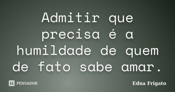 Admitir que precisa é a humildade de quem de fato sabe amar.... Frase de Edna Frigato.