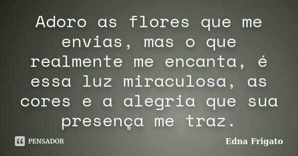 Adoro as flores que me envias, mas o que realmente me encanta, é essa luz miraculosa, as cores e a alegria que sua presença me traz.... Frase de Edna Frigato.