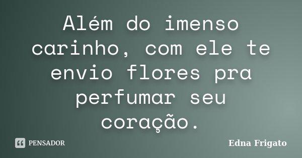 Além do imenso carinho, com ele te envio flores pra perfumar seu coração.... Frase de Edna Frigato.