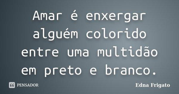 Amar é enxergar alguém colorido entre uma multidão em preto e branco.... Frase de Edna Frigato.