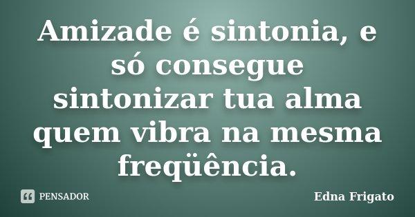 Frases Sobre Amizade Distante: Amizade é Sintonia, E Só Consegue... Edna Frigato