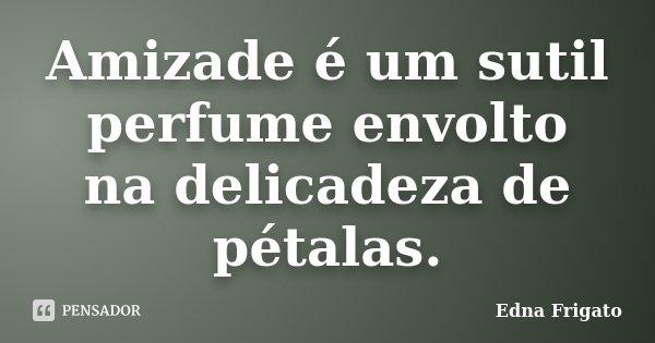 Amizade é um sutil perfume envolto na delicadeza de pétalas.... Frase de Edna Frigato.
