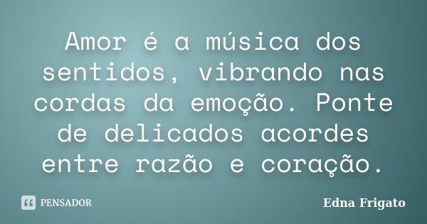 Amor é a música dos sentidos, vibrando nas cordas da emoção. Ponte de delicados acordes entre razão e coração.... Frase de Edna Frigato.