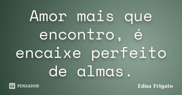 Amor mais que encontro, é encaixe perfeito de almas.... Frase de Edna Frigato.