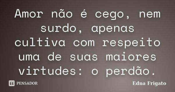 Amor não é cego, nem surdo, apenas cultiva com respeito uma de suas maiores virtudes: o perdão.... Frase de Edna Frigato.