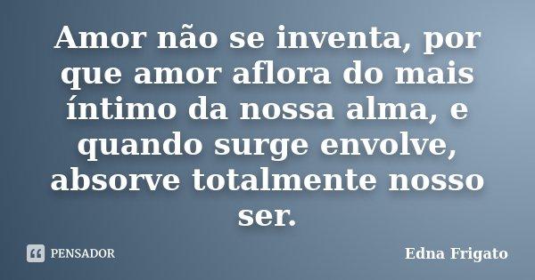 Amor não se inventa, por que amor aflora do mais íntimo da nossa alma, e quando surge envolve, absorve totalmente nosso ser.... Frase de Edna Frigato.