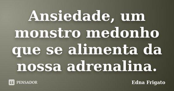 Ansiedade, um monstro medonho que se alimenta da nossa adrenalina.... Frase de Edna Frigato.