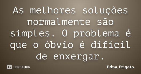 As melhores soluções normalmente são simples. O problema é que o óbvio é difícil de enxergar.... Frase de Edna Frigato.