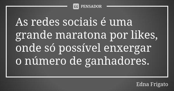 As redes sociais é uma grande maratona por likes, onde só possível enxergar o número de ganhadores.... Frase de Edna Frigato.
