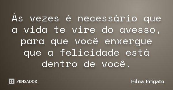 Às vezes é necessário que a vida te vire do avesso, para que você enxergue que a felicidade está dentro de você.... Frase de Edna Frigato.