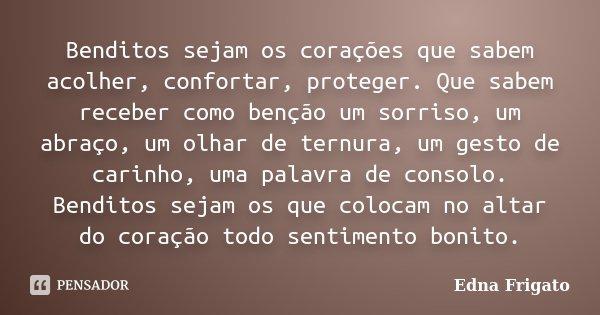 Benditos sejam os corações que sabem acolher, confortar, proteger. Que sabem receber como benção um sorriso, um abraço, um olhar de ternura, um gesto de carinho... Frase de Edna Frigato.