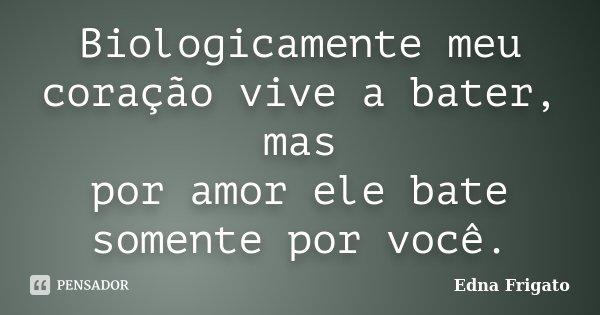 Biologicamente meu coração vive a bater, mas por amor ele bate somente por você.... Frase de Edna Frigato.