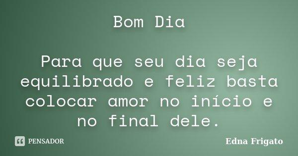Bom Dia Para que seu dia seja equilibrado e feliz basta colocar amor no início e no final dele.... Frase de Edna Frigato.