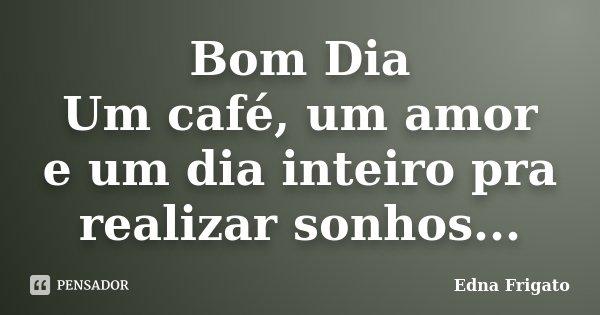 Bom Dia Um café, um amor e um dia inteiro pra realizar sonhos...... Frase de Edna Frigato.
