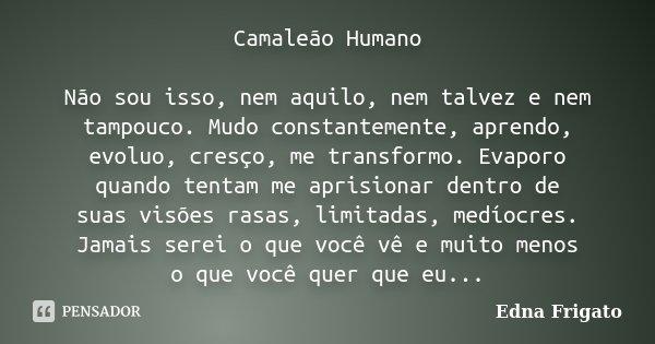 Camaleão Humano Não sou isso, nem aquilo, nem talvez e nem tampouco. Mudo constantemente, aprendo, evoluo, cresço, me transformo. Evaporo quando tentam me apris... Frase de Edna Frigato.