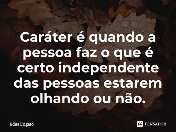 Caráter é quando a pessoa faz o que é certo independente das pessoas estarem olhando ou não.... Frase de Edna Frigato.