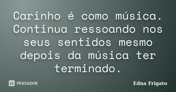 Carinho é como música. Continua ressoando nos seus sentidos mesmo depois da música ter terminado.... Frase de Edna Frigato.