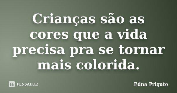 Crianças são as cores que a vida precisa pra se tornar mais colorida.... Frase de Edna Frigato.