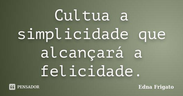 Cultua a simplicidade que alcançará a felicidade.... Frase de Edna Frigato.