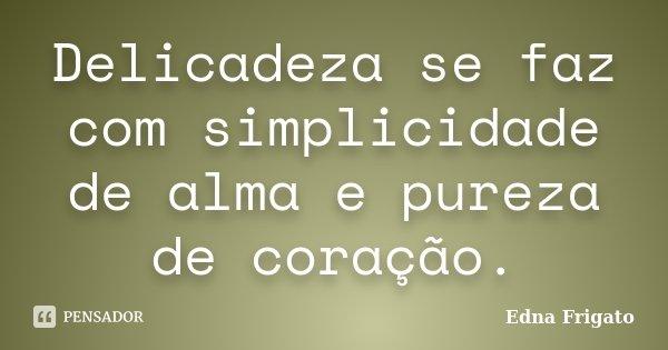 Delicadeza se faz com simplicidade de alma e pureza de coração.... Frase de Edna Frigato.